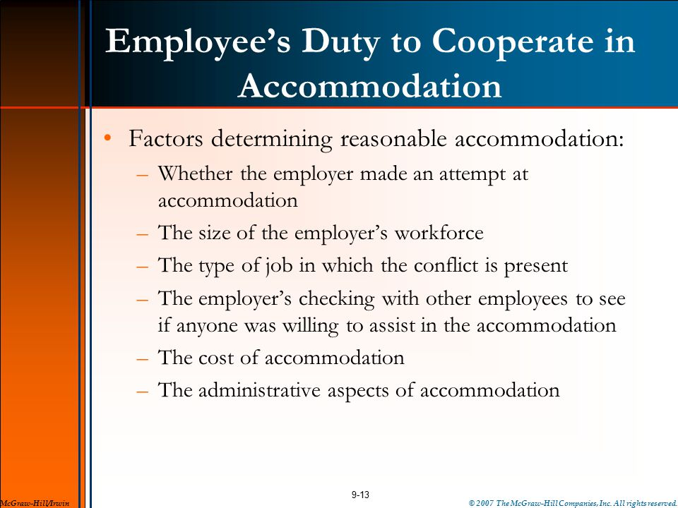 Employee's Duty to Cooperate in Accommodation Factors determining reasonable accommodation: –Whether the employer made an attempt at accommodation –The size of the employer's workforce –The type of job in which the conflict is present –The employer's checking with other employees to see if anyone was willing to assist in the accommodation –The cost of accommodation –The administrative aspects of accommodation 9-13 McGraw-Hill/Irwin© 2007 The McGraw-Hill Companies, Inc.