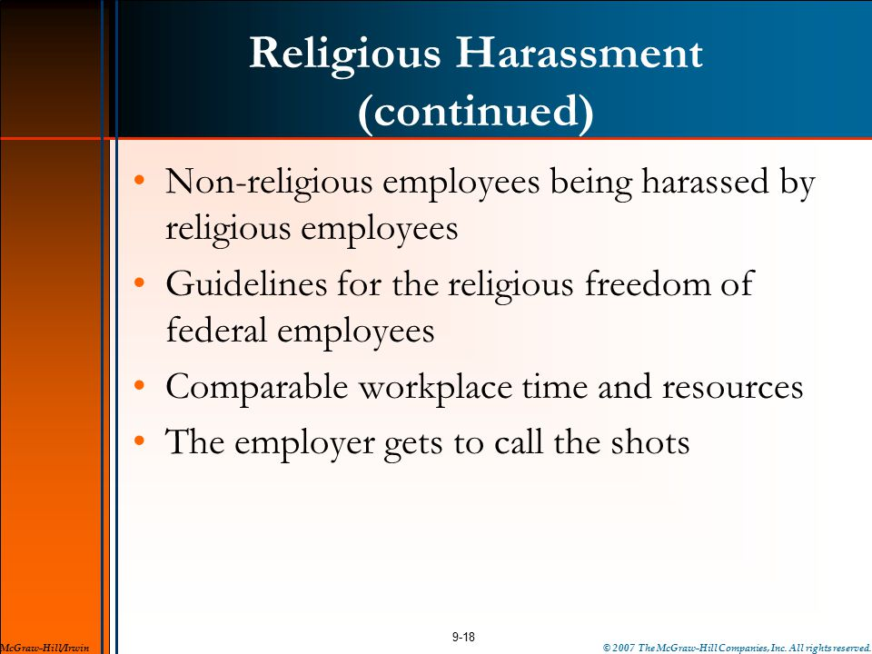 Religious Harassment (continued) Non-religious employees being harassed by religious employees Guidelines for the religious freedom of federal employees Comparable workplace time and resources The employer gets to call the shots 9-18 McGraw-Hill/Irwin© 2007 The McGraw-Hill Companies, Inc.