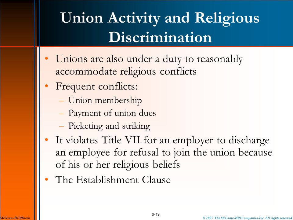 Union Activity and Religious Discrimination Unions are also under a duty to reasonably accommodate religious conflicts Frequent conflicts: –Union membership –Payment of union dues –Picketing and striking It violates Title VII for an employer to discharge an employee for refusal to join the union because of his or her religious beliefs The Establishment Clause 9-19 McGraw-Hill/Irwin© 2007 The McGraw-Hill Companies, Inc.