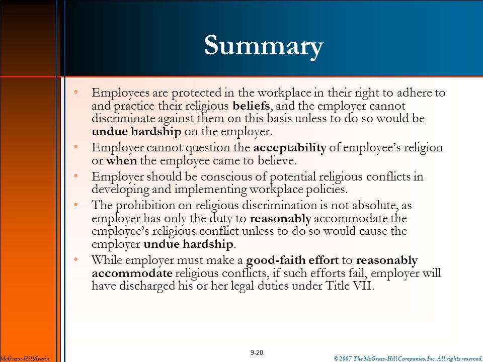 Summary Employees are protected in the workplace in their right to adhere to and practice their religious beliefs, and the employer cannot discriminate against them on this basis unless to do so would be undue hardship on the employer.