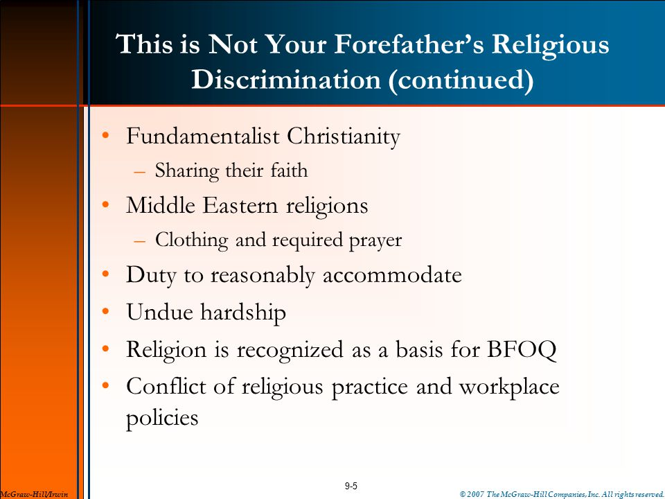This is Not Your Forefather's Religious Discrimination (continued) Fundamentalist Christianity –Sharing their faith Middle Eastern religions –Clothing and required prayer Duty to reasonably accommodate Undue hardship Religion is recognized as a basis for BFOQ Conflict of religious practice and workplace policies 9-5 McGraw-Hill/Irwin© 2007 The McGraw-Hill Companies, Inc.