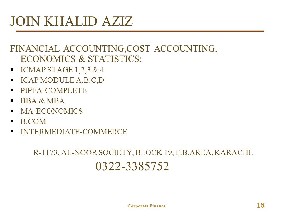 18 Corporate Finance JOIN KHALID AZIZ FINANCIAL ACCOUNTING,COST ACCOUNTING, ECONOMICS & STATISTICS:  ICMAP STAGE 1,2,3 & 4  ICAP MODULE A,B,C,D  PIPFA-COMPLETE  BBA & MBA  MA-ECONOMICS  B.COM  INTERMEDIATE-COMMERCE R-1173, AL-NOOR SOCIETY, BLOCK 19, F.B.AREA, KARACHI.