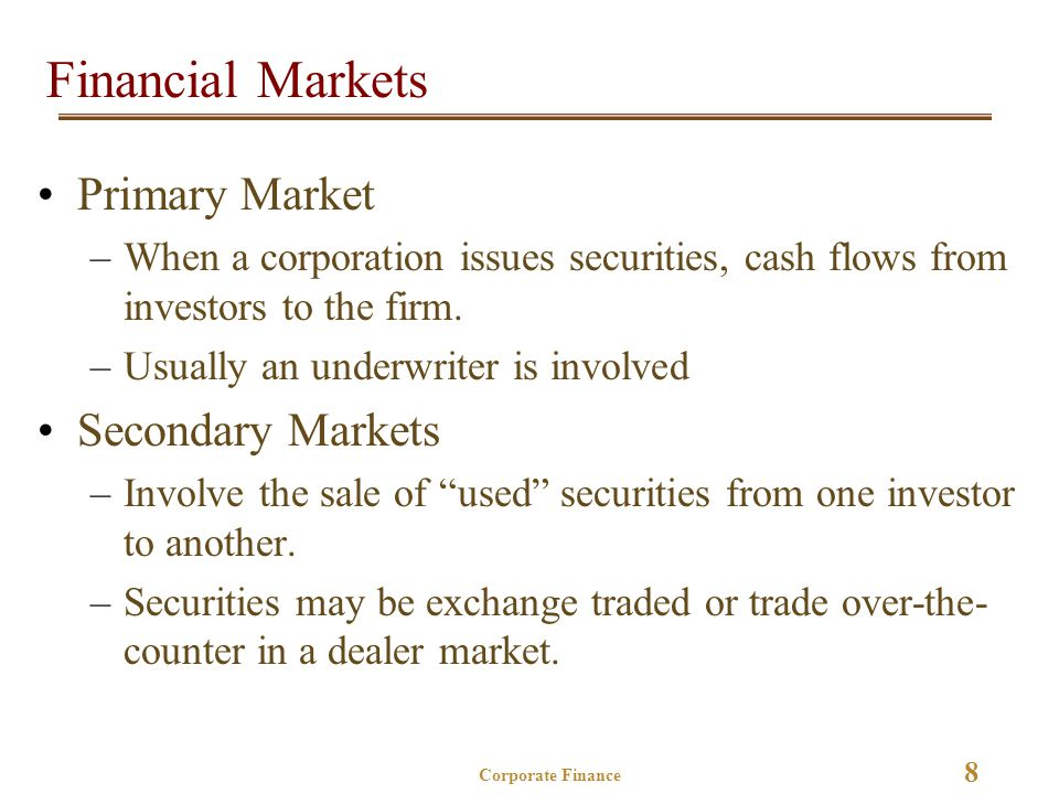 8 Corporate Finance Financial Markets Primary Market –When a corporation issues securities, cash flows from investors to the firm.