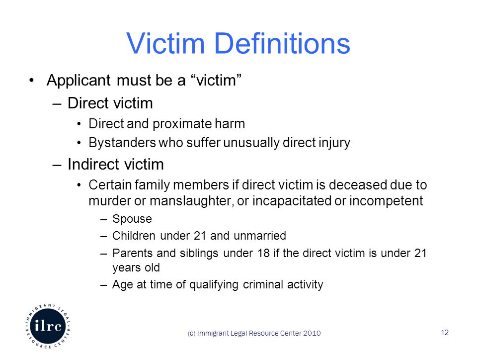 (c) Immigrant Legal Resource Center 2010 Victim Definitions Applicant must be a victim –Direct victim Direct and proximate harm Bystanders who suffer unusually direct injury –Indirect victim Certain family members if direct victim is deceased due to murder or manslaughter, or incapacitated or incompetent –Spouse –Children under 21 and unmarried –Parents and siblings under 18 if the direct victim is under 21 years old –Age at time of qualifying criminal activity 12
