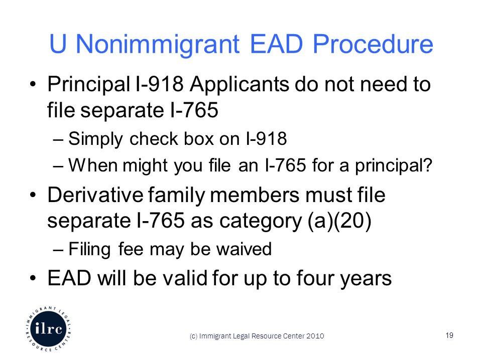 (c) Immigrant Legal Resource Center 2010 U Nonimmigrant EAD Procedure Principal I-918 Applicants do not need to file separate I-765 –Simply check box on I-918 –When might you file an I-765 for a principal.