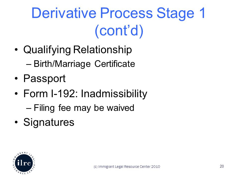 (c) Immigrant Legal Resource Center 2010 Derivative Process Stage 1 (cont'd) Qualifying Relationship –Birth/Marriage Certificate Passport Form I-192: Inadmissibility –Filing fee may be waived Signatures 20
