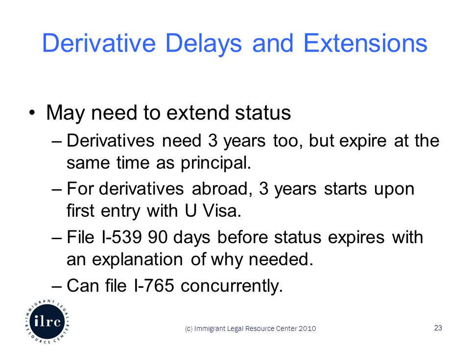 (c) Immigrant Legal Resource Center 2010 Derivative Delays and Extensions May need to extend status –Derivatives need 3 years too, but expire at the same time as principal.