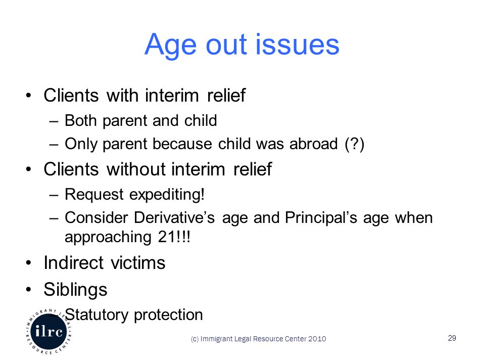 (c) Immigrant Legal Resource Center 2010 Age out issues Clients with interim relief –Both parent and child –Only parent because child was abroad (?) C