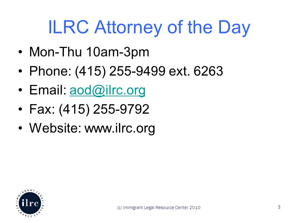 (c) Immigrant Legal Resource Center 2010 ILRC Attorney of the Day Mon-Thu 10am-3pm Phone: (415) 255-9499 ext.