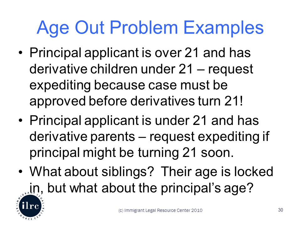 (c) Immigrant Legal Resource Center 2010 Age Out Problem Examples Principal applicant is over 21 and has derivative children under 21 – request expediting because case must be approved before derivatives turn 21.