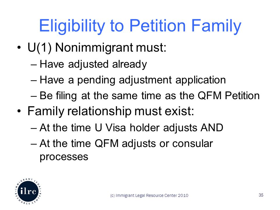 Eligibility to Petition Family U(1) Nonimmigrant must: –Have adjusted already –Have a pending adjustment application –Be filing at the same time as the QFM Petition Family relationship must exist: –At the time U Visa holder adjusts AND –At the time QFM adjusts or consular processes (c) Immigrant Legal Resource Center 2010 35