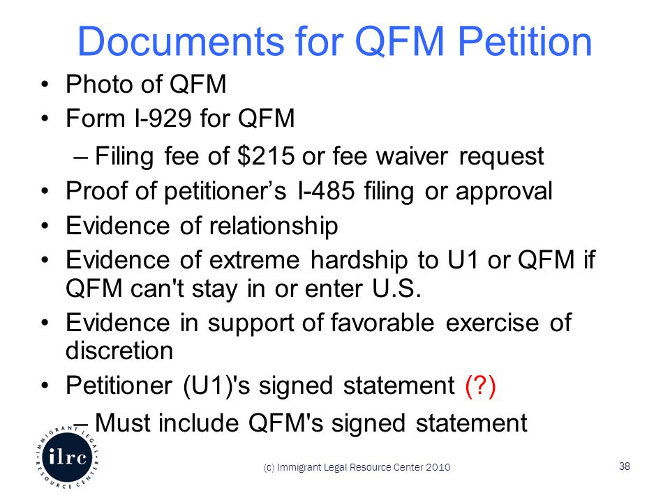 Documents for QFM Petition Photo of QFM Form I-929 for QFM –Filing fee of $215 or fee waiver request Proof of petitioner's I-485 filing or approval Evidence of relationship Evidence of extreme hardship to U1 or QFM if QFM can t stay in or enter U.S.
