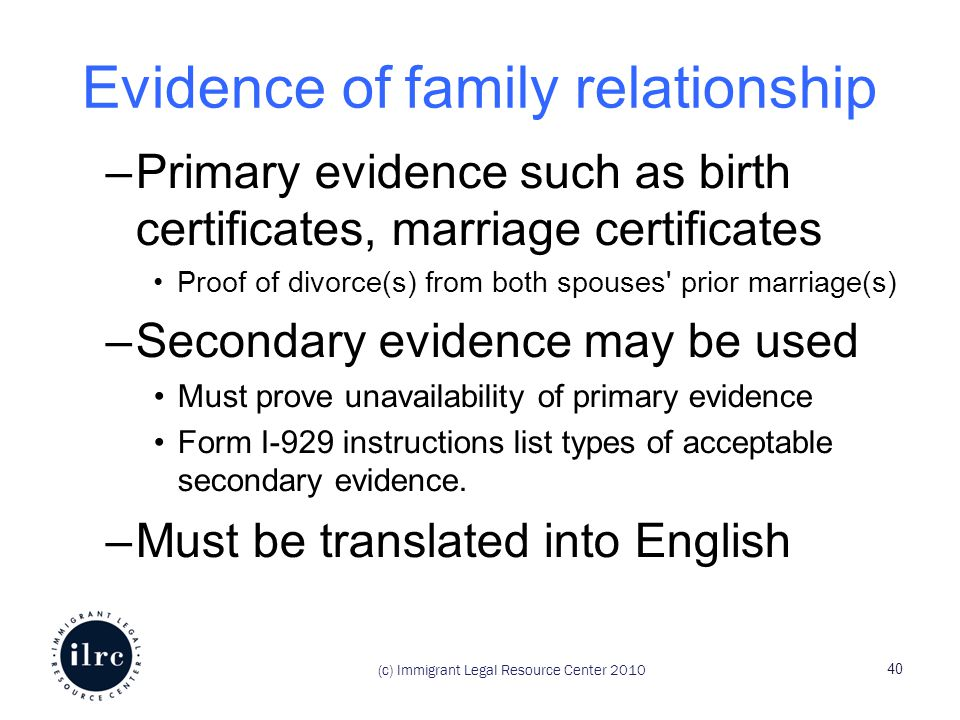 Evidence of family relationship –Primary evidence such as birth certificates, marriage certificates Proof of divorce(s) from both spouses prior marriage(s) –Secondary evidence may be used Must prove unavailability of primary evidence Form I-929 instructions list types of acceptable secondary evidence.