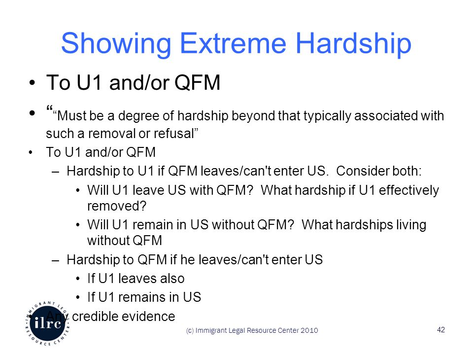 Showing Extreme Hardship To U1 and/or QFM Must be a degree of hardship beyond that typically associated with such a removal or refusal To U1 and/or QFM –Hardship to U1 if QFM leaves/can t enter US.