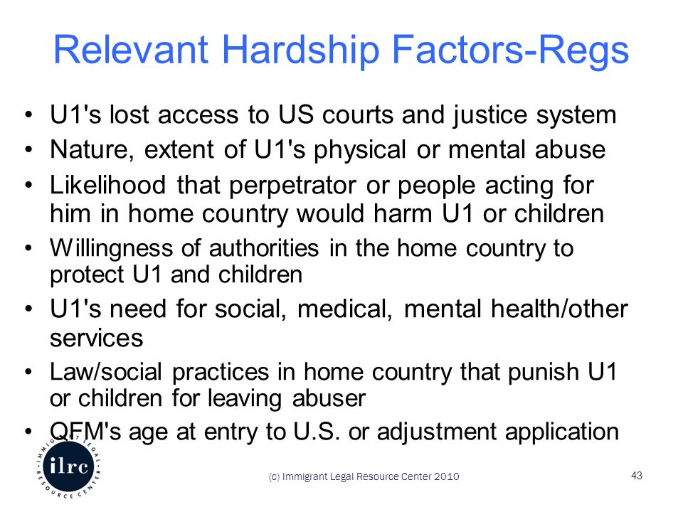 Relevant Hardship Factors-Regs U1 s lost access to US courts and justice system Nature, extent of U1 s physical or mental abuse Likelihood that perpetrator or people acting for him in home country would harm U1 or children Willingness of authorities in the home country to protect U1 and children U1 s need for social, medical, mental health/other services Law/social practices in home country that punish U1 or children for leaving abuser QFM s age at entry to U.S.
