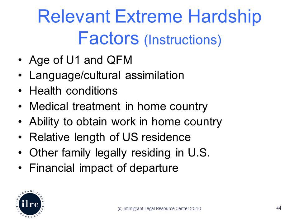 Relevant Extreme Hardship Factors (Instructions) Age of U1 and QFM Language/cultural assimilation Health conditions Medical treatment in home country Ability to obtain work in home country Relative length of US residence Other family legally residing in U.S.