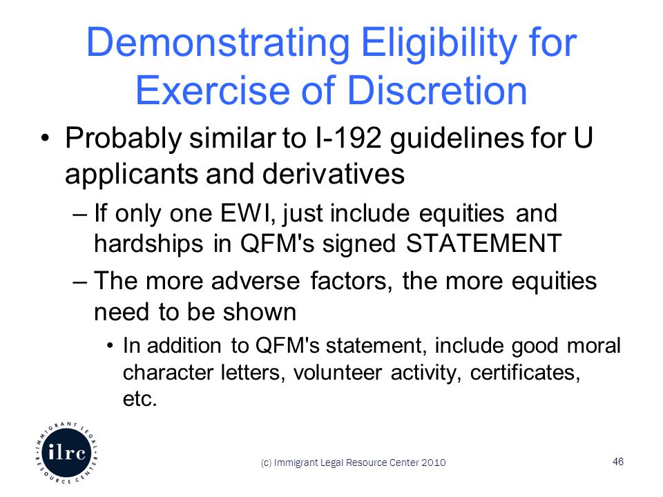 Demonstrating Eligibility for Exercise of Discretion Probably similar to I-192 guidelines for U applicants and derivatives –If only one EWI, just include equities and hardships in QFM s signed STATEMENT –The more adverse factors, the more equities need to be shown In addition to QFM s statement, include good moral character letters, volunteer activity, certificates, etc.