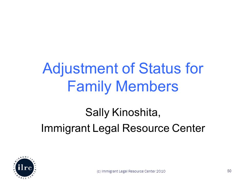 Adjustment of Status for Family Members Sally Kinoshita, Immigrant Legal Resource Center (c) Immigrant Legal Resource Center 2010 50