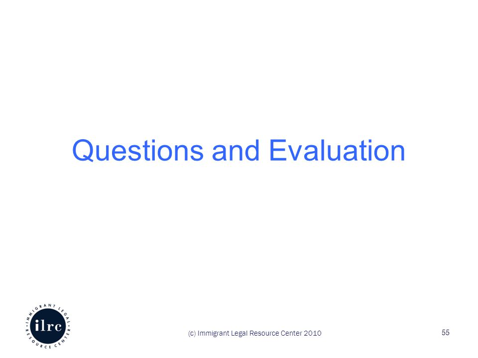 Questions and Evaluation (c) Immigrant Legal Resource Center 2010 55