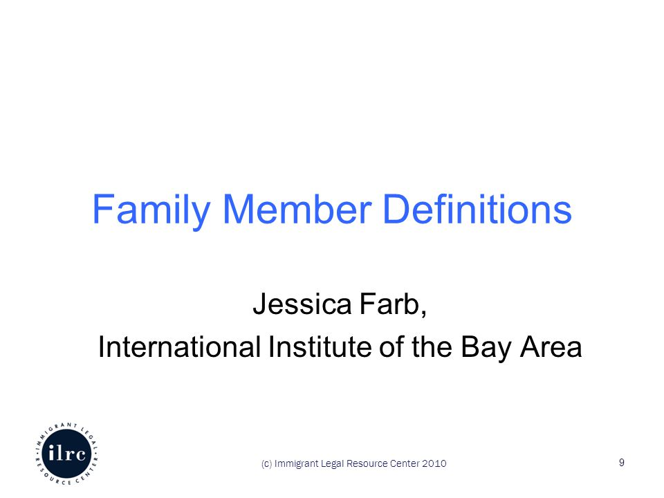 Family Member Definitions Jessica Farb, International Institute of the Bay Area (c) Immigrant Legal Resource Center 2010 9