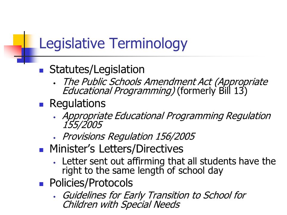 Legislative Terminology Statutes/Legislation The Public Schools Amendment Act (Appropriate Educational Programming) (formerly Bill 13) Regulations Appropriate Educational Programming Regulation 155/2005 Provisions Regulation 156/2005 Minister's Letters/Directives Letter sent out affirming that all students have the right to the same length of school day Policies/Protocols Guidelines for Early Transition to School for Children with Special Needs