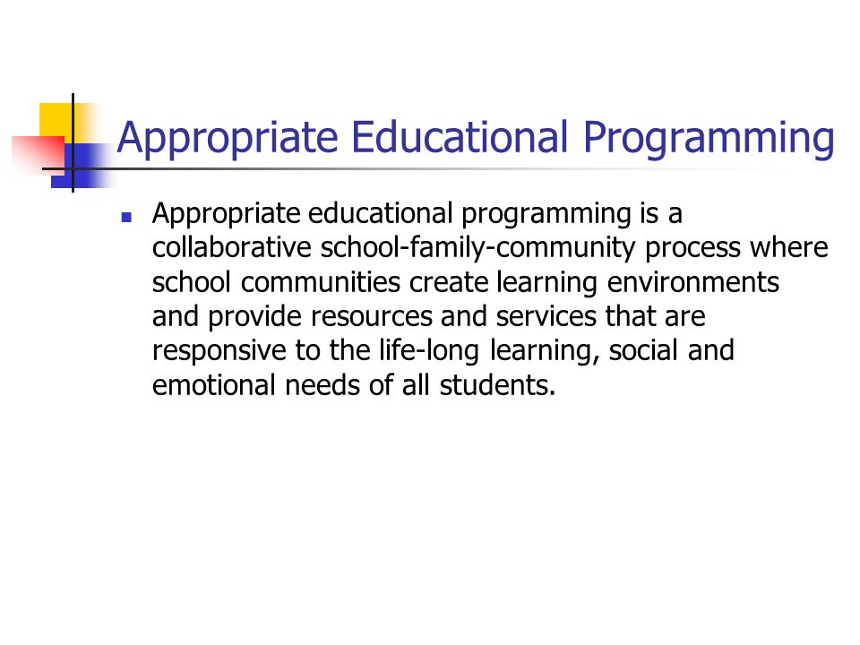 Appropriate Educational Programming Appropriate educational programming is a collaborative school-family-community process where school communities create learning environments and provide resources and services that are responsive to the life-long learning, social and emotional needs of all students.