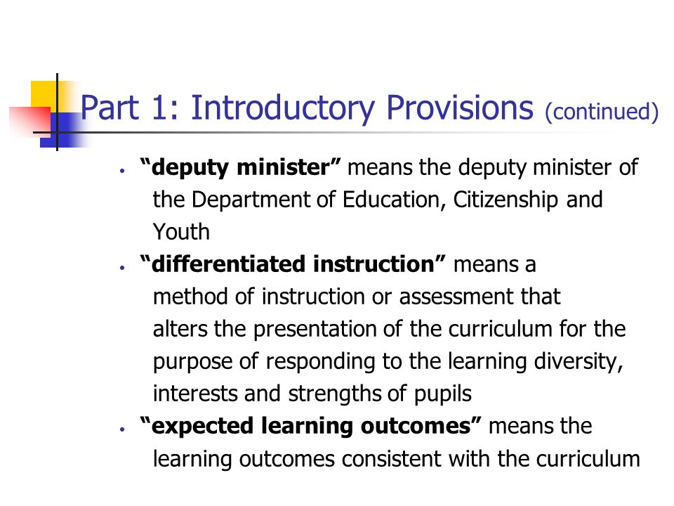 Part 1: Introductory Provisions (continued) deputy minister means the deputy minister of the Department of Education, Citizenship and Youth differentiated instruction means a method of instruction or assessment that alters the presentation of the curriculum for the purpose of responding to the learning diversity, interests and strengths of pupils expected learning outcomes means the learning outcomes consistent with the curriculum