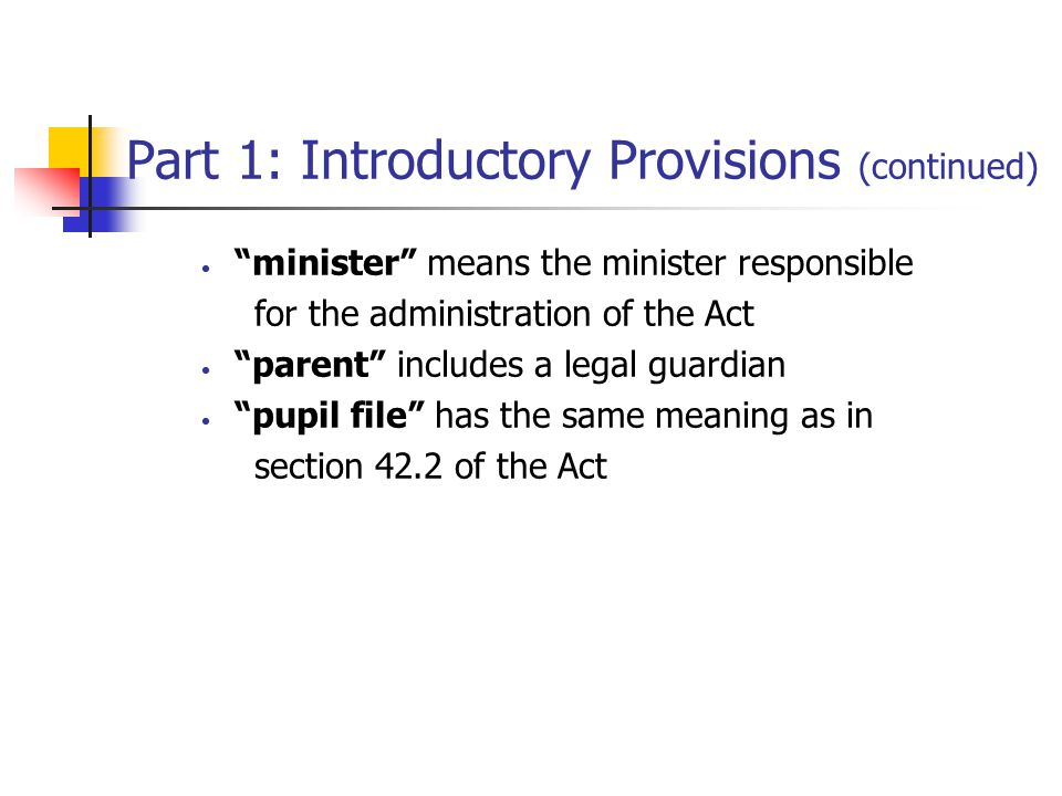Part 1: Introductory Provisions (continued) minister means the minister responsible for the administration of the Act parent includes a legal guardian pupil file has the same meaning as in section 42.2 of the Act