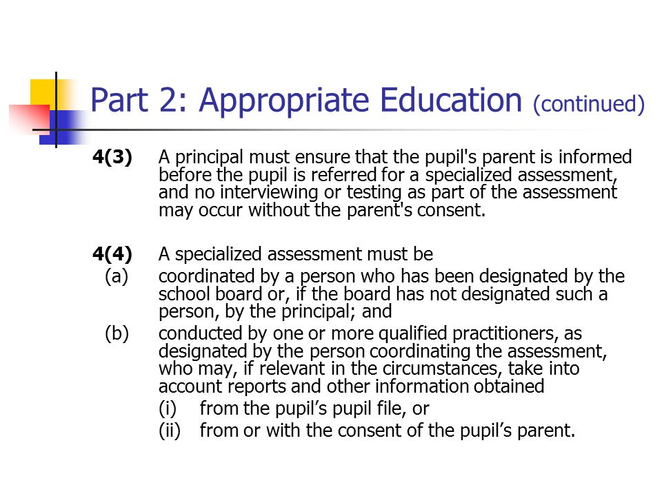 Part 2: Appropriate Education (continued) 4(3)A principal must ensure that the pupil s parent is informed before the pupil is referred for a specialized assessment, and no interviewing or testing as part of the assessment may occur without the parent s consent.