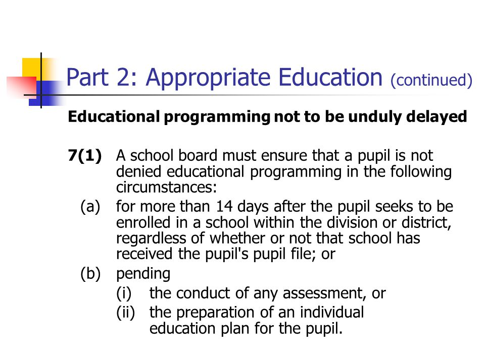 Part 2: Appropriate Education (continued) Educational programming not to be unduly delayed 7(1)A school board must ensure that a pupil is not denied educational programming in the following circumstances: (a)for more than 14 days after the pupil seeks to be enrolled in a school within the division or district, regardless of whether or not that school has received the pupil s pupil file; or (b)pending (i)the conduct of any assessment, or (ii)the preparation of an individual education plan for the pupil.