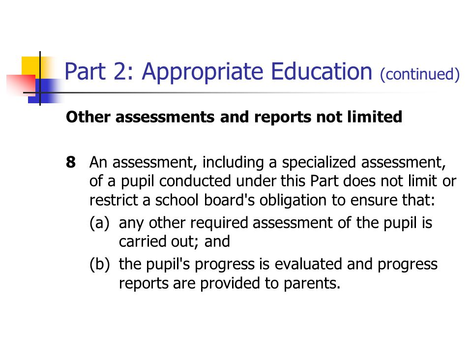 Part 2: Appropriate Education (continued) Other assessments and reports not limited 8An assessment, including a specialized assessment, of a pupil conducted under this Part does not limit or restrict a school board s obligation to ensure that: (a)any other required assessment of the pupil is carried out; and (b)the pupil s progress is evaluated and progress reports are provided to parents.