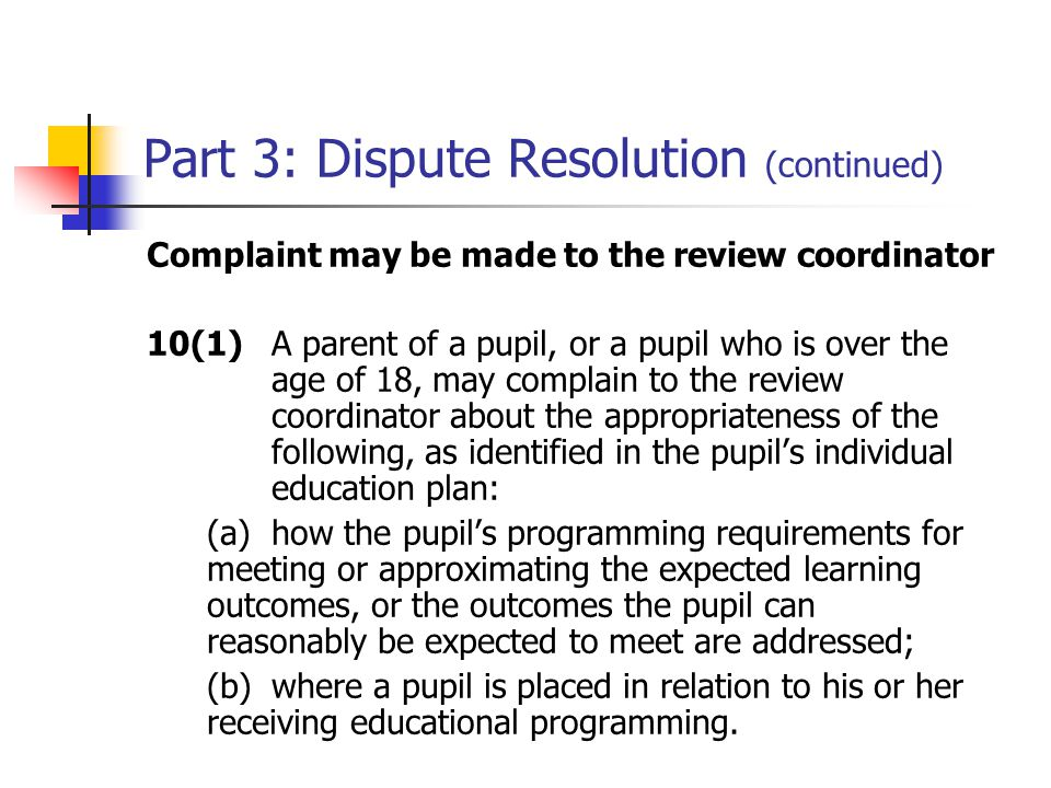 Part 3: Dispute Resolution (continued) Complaint may be made to the review coordinator 10(1)A parent of a pupil, or a pupil who is over the age of 18, may complain to the review coordinator about the appropriateness of the following, as identified in the pupil's individual education plan: (a)how the pupil's programming requirements for meeting or approximating the expected learning outcomes, or the outcomes the pupil can reasonably be expected to meet are addressed; (b)where a pupil is placed in relation to his or her receiving educational programming.
