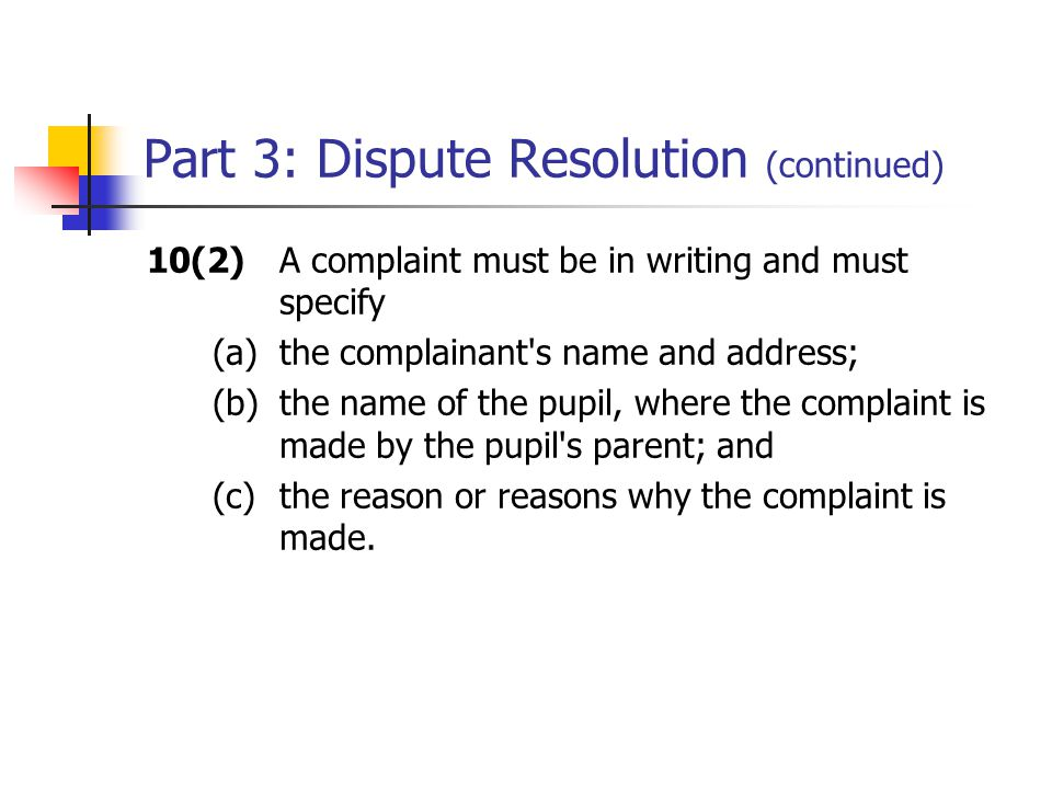 Part 3: Dispute Resolution (continued) 10(2)A complaint must be in writing and must specify (a)the complainant s name and address; (b)the name of the pupil, where the complaint is made by the pupil s parent; and (c) the reason or reasons why the complaint is made.