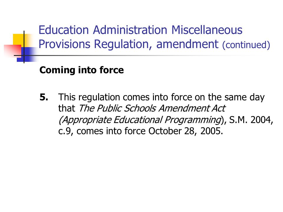 Education Administration Miscellaneous Provisions Regulation, amendment (continued) Coming into force 5.This regulation comes into force on the same day that The Public Schools Amendment Act (Appropriate Educational Programming), S.M.