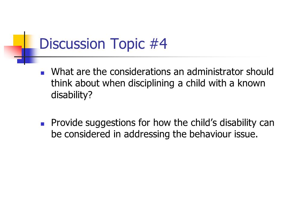 Discussion Topic #4 What are the considerations an administrator should think about when disciplining a child with a known disability.