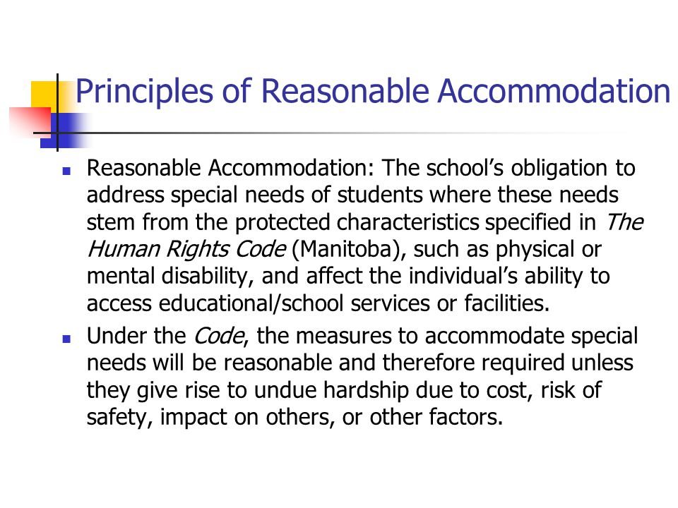 Principles of Reasonable Accommodation Reasonable Accommodation: The school's obligation to address special needs of students where these needs stem from the protected characteristics specified in The Human Rights Code (Manitoba), such as physical or mental disability, and affect the individual's ability to access educational/school services or facilities.