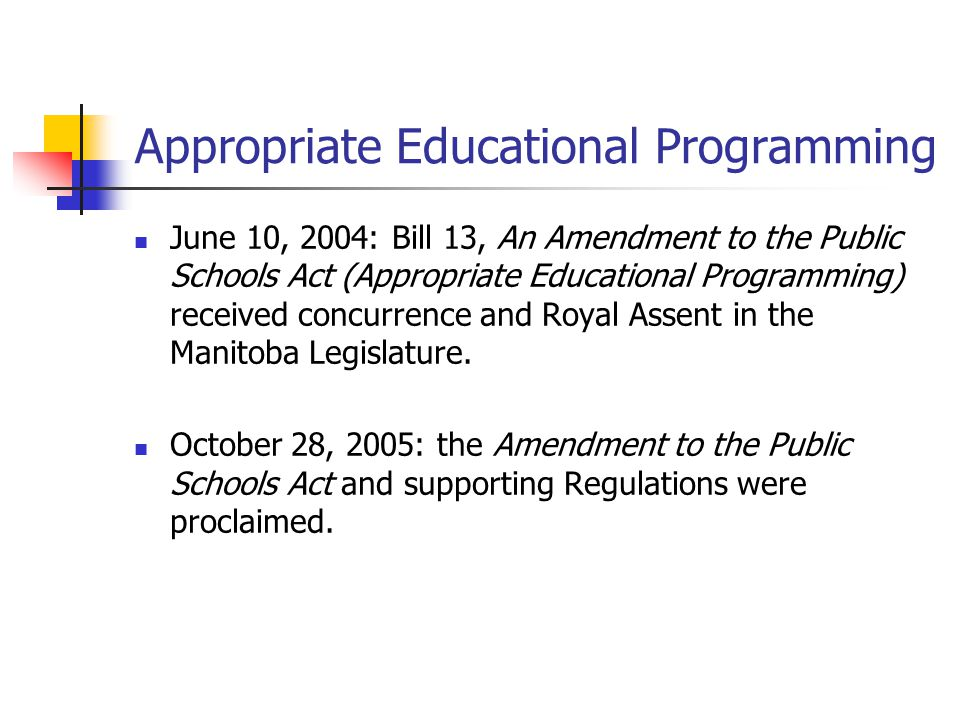 Appropriate Educational Programming June 10, 2004: Bill 13, An Amendment to the Public Schools Act (Appropriate Educational Programming) received concurrence and Royal Assent in the Manitoba Legislature.