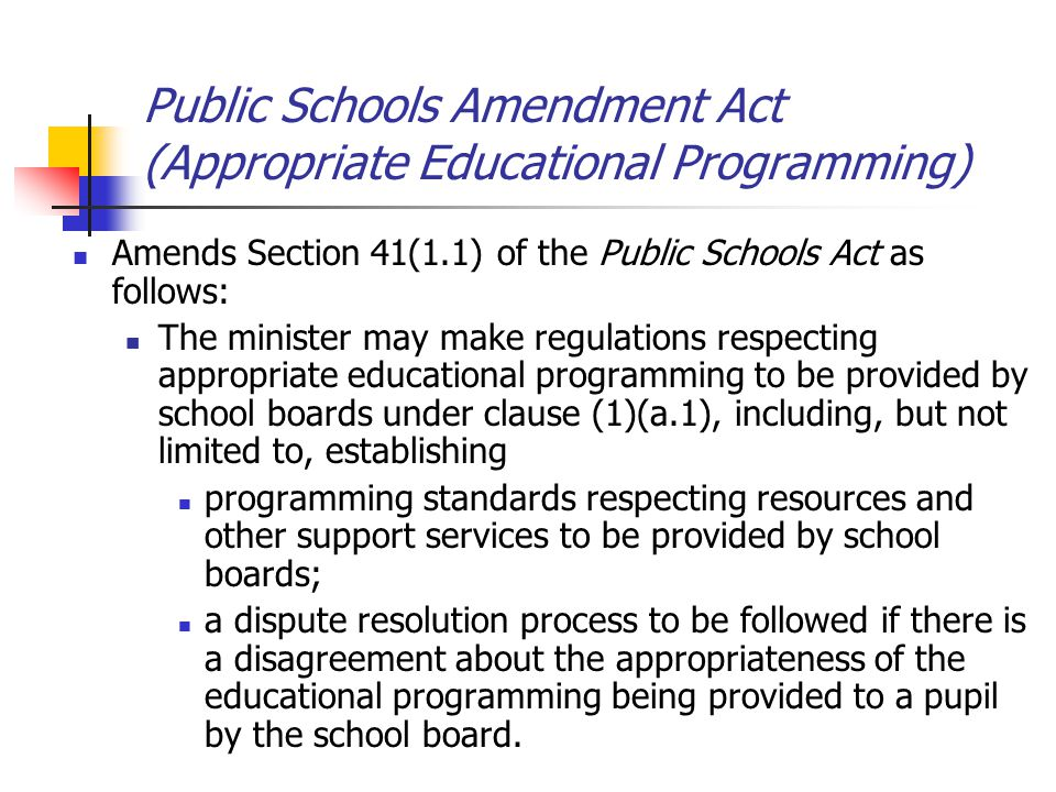Public Schools Amendment Act (Appropriate Educational Programming) Amends Section 41(1.1) of the Public Schools Act as follows: The minister may make regulations respecting appropriate educational programming to be provided by school boards under clause (1)(a.1), including, but not limited to, establishing programming standards respecting resources and other support services to be provided by school boards; a dispute resolution process to be followed if there is a disagreement about the appropriateness of the educational programming being provided to a pupil by the school board.