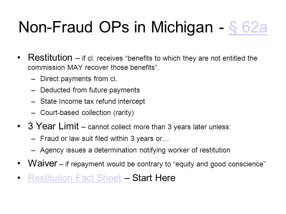 "Non-Fraud OPs in Michigan - § 62a§ 62a Restitution – if cl. receives ""benefits to which they are not entitled the commission MAY recover those benefit"