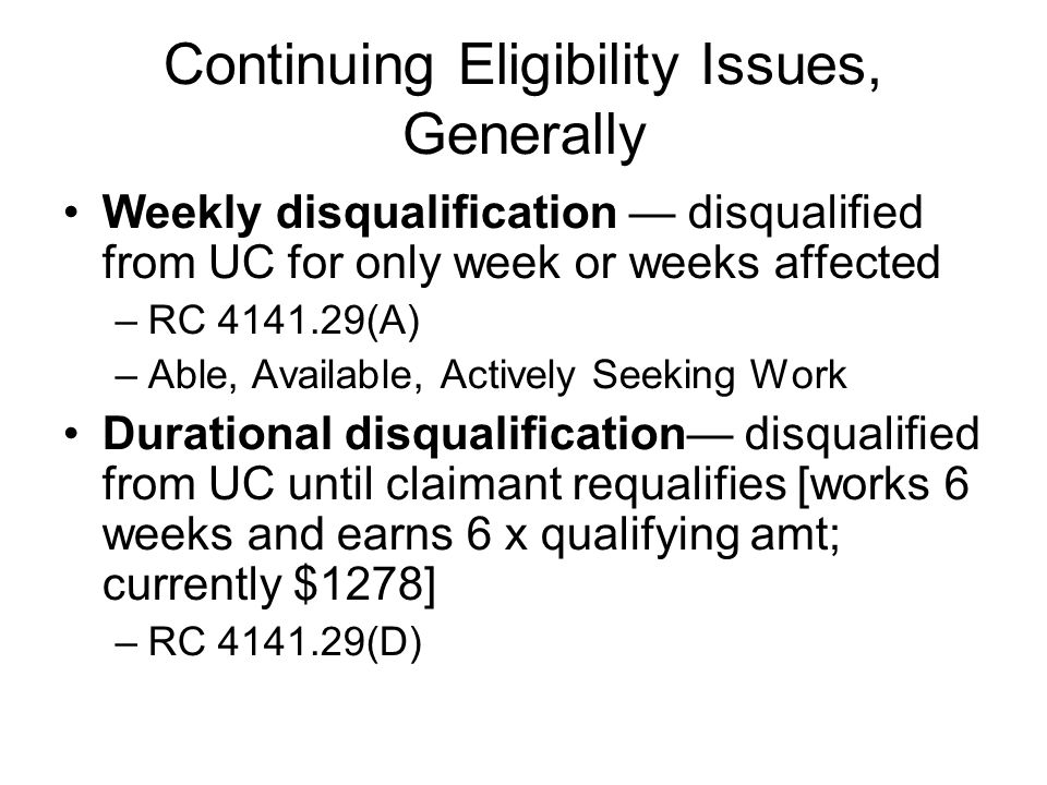 Continuing Eligibility Issues, Generally Weekly disqualification — disqualified from UC for only week or weeks affected –RC 4141.29(A) –Able, Availabl