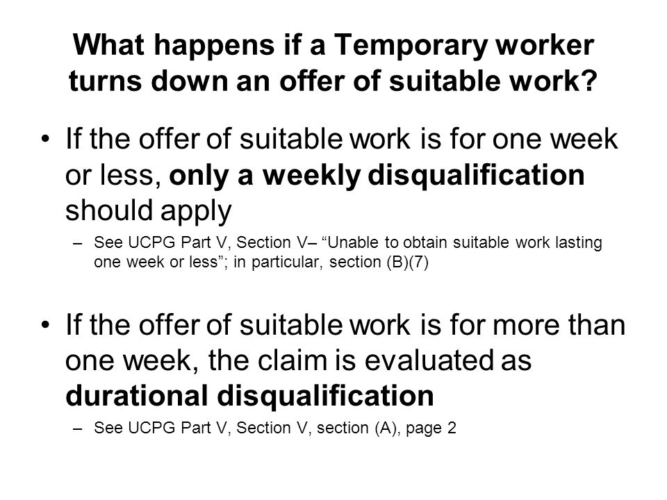 What happens if a Temporary worker turns down an offer of suitable work? If the offer of suitable work is for one week or less, only a weekly disquali