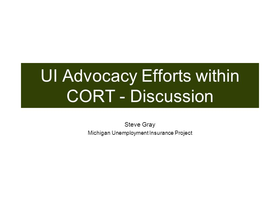 UI Advocacy Efforts within CORT - Discussion Steve Gray Michigan Unemployment Insurance Project