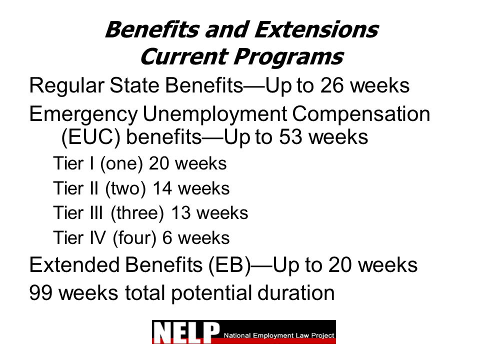 Benefits and Extensions Current Programs Regular State Benefits—Up to 26 weeks Emergency Unemployment Compensation (EUC) benefits—Up to 53 weeks Tier