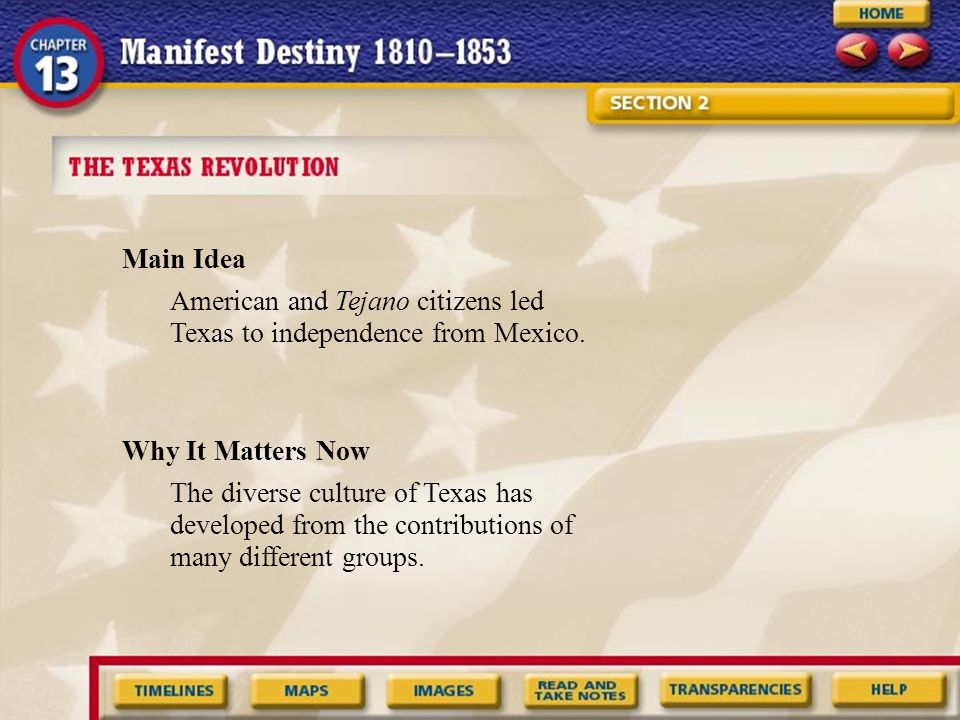 Main Idea Why It Matters Now American and Tejano citizens led Texas to independence from Mexico. The diverse culture of Texas has developed from the c