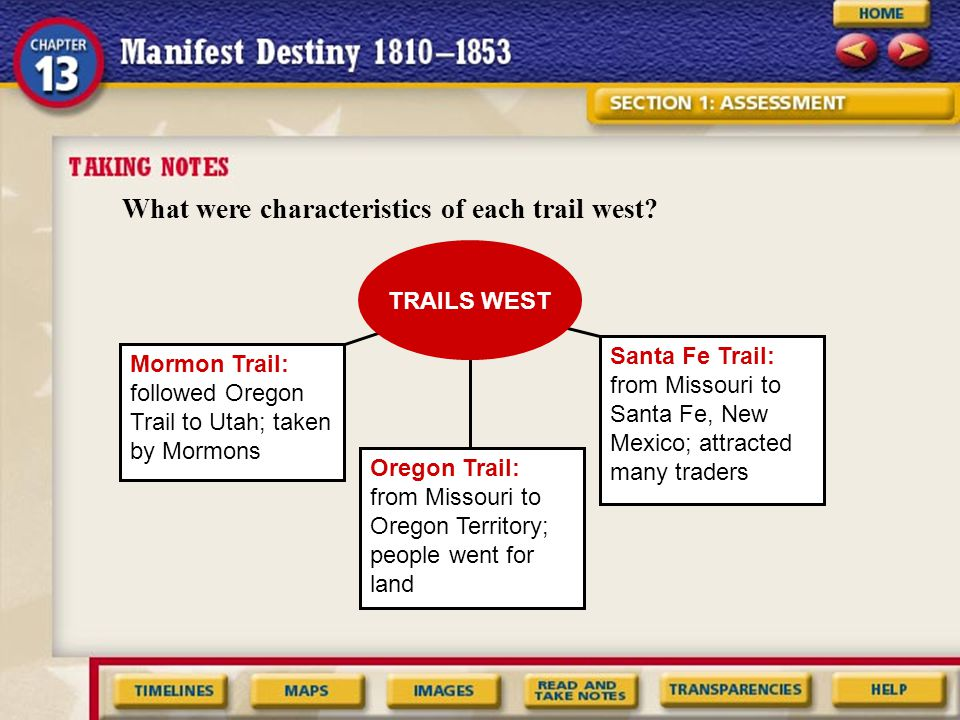 What were characteristics of each trail west? TRAILS WEST Mormon Trail: followed Oregon Trail to Utah; taken by Mormons Oregon Trail: from Missouri to