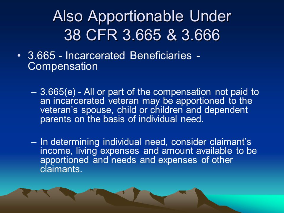 Also Apportionable Under 38 CFR 3.665 & 3.666 3.665 - Incarcerated Beneficiaries - Compensation –3.665(e) - All or part of the compensation not paid t