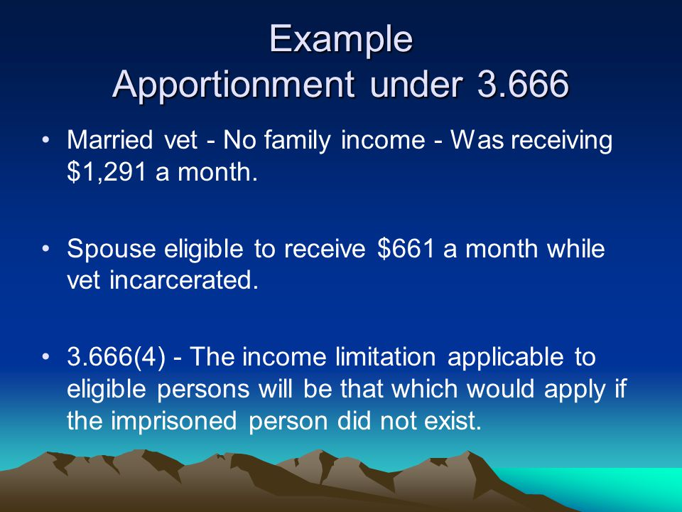 Example Apportionment under 3.666 Married vet - No family income - Was receiving $1,291 a month. Spouse eligible to receive $661 a month while vet inc