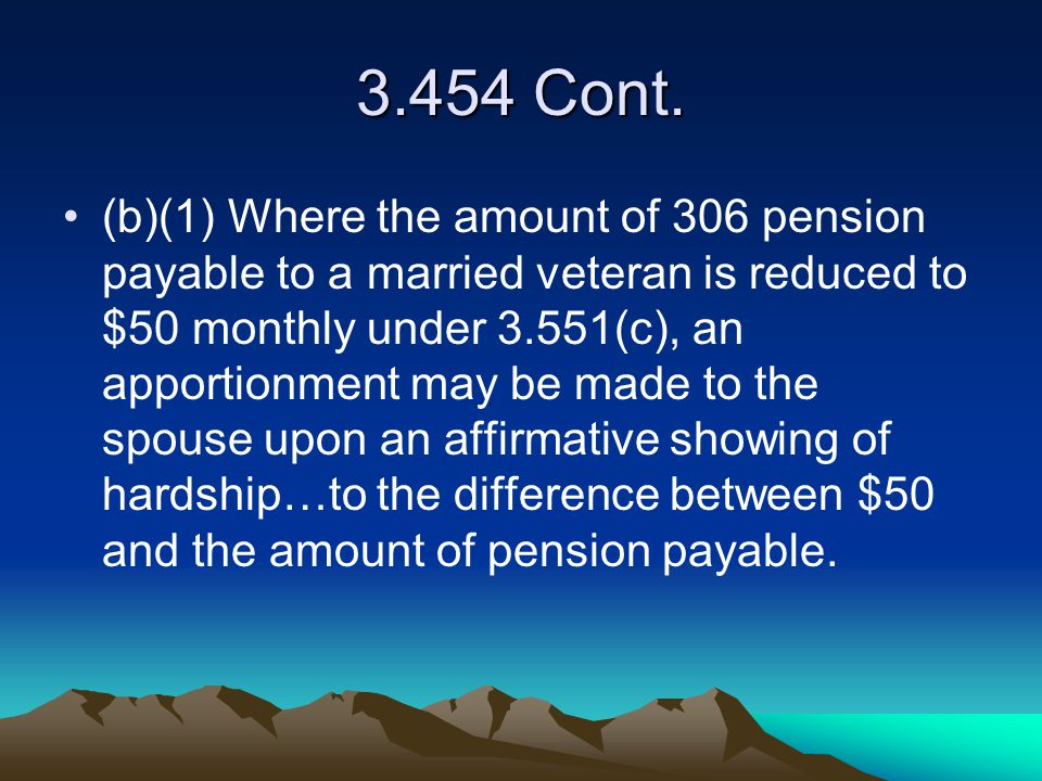 3.454 Cont. (b)(1) Where the amount of 306 pension payable to a married veteran is reduced to $50 monthly under 3.551(c), an apportionment may be made