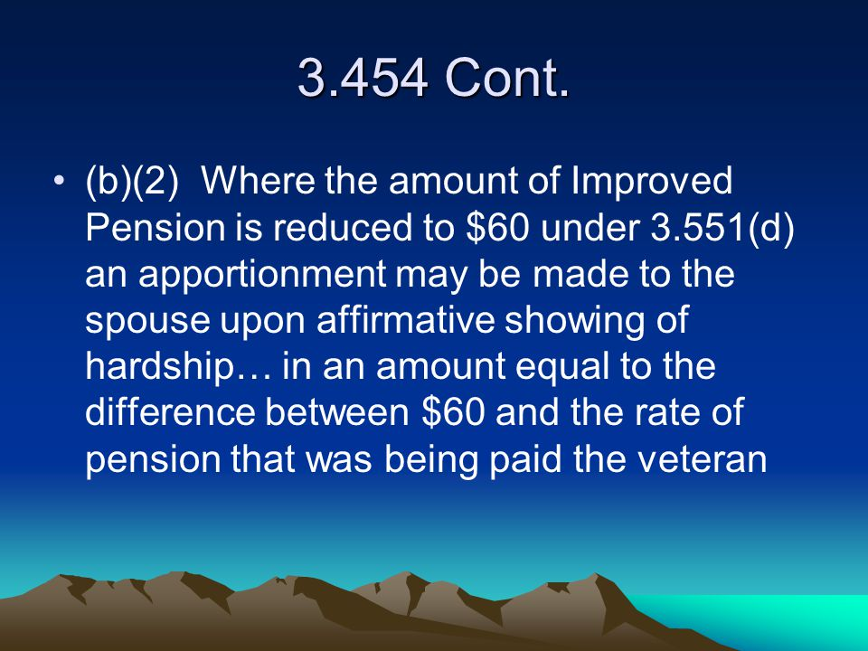 3.454 Cont. (b)(2) Where the amount of Improved Pension is reduced to $60 under 3.551(d) an apportionment may be made to the spouse upon affirmative s
