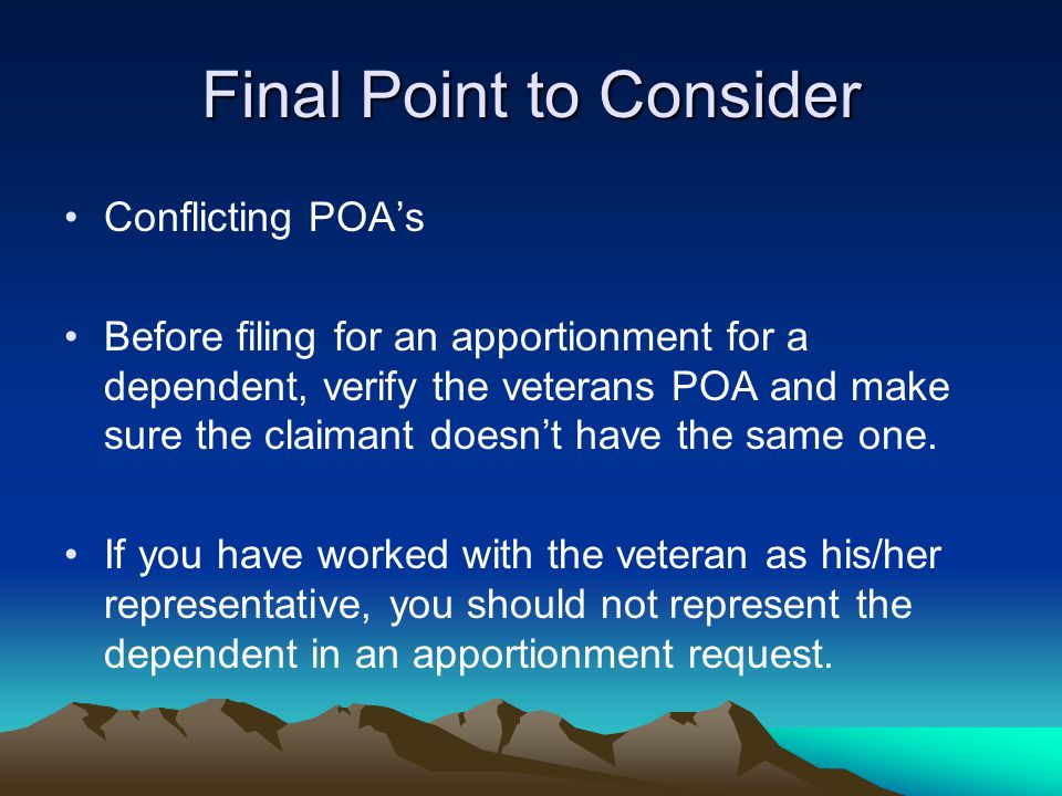 Final Point to Consider Conflicting POA's Before filing for an apportionment for a dependent, verify the veterans POA and make sure the claimant doesn
